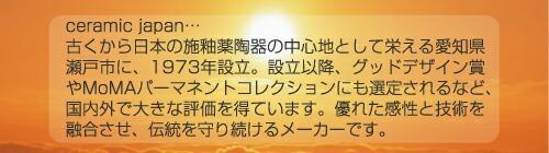 ceramic japan…古くから日本の施釉薬陶器の中心地として栄える愛知県瀬戸市に、1973年設立。設立以降、グッドデザイン賞やMoMAパーマネントコレクションにも選定されるなど、国内外で大きな評価を得ています。優れた感性と技術を融合させ、伝統を守り続けるメーカーです。