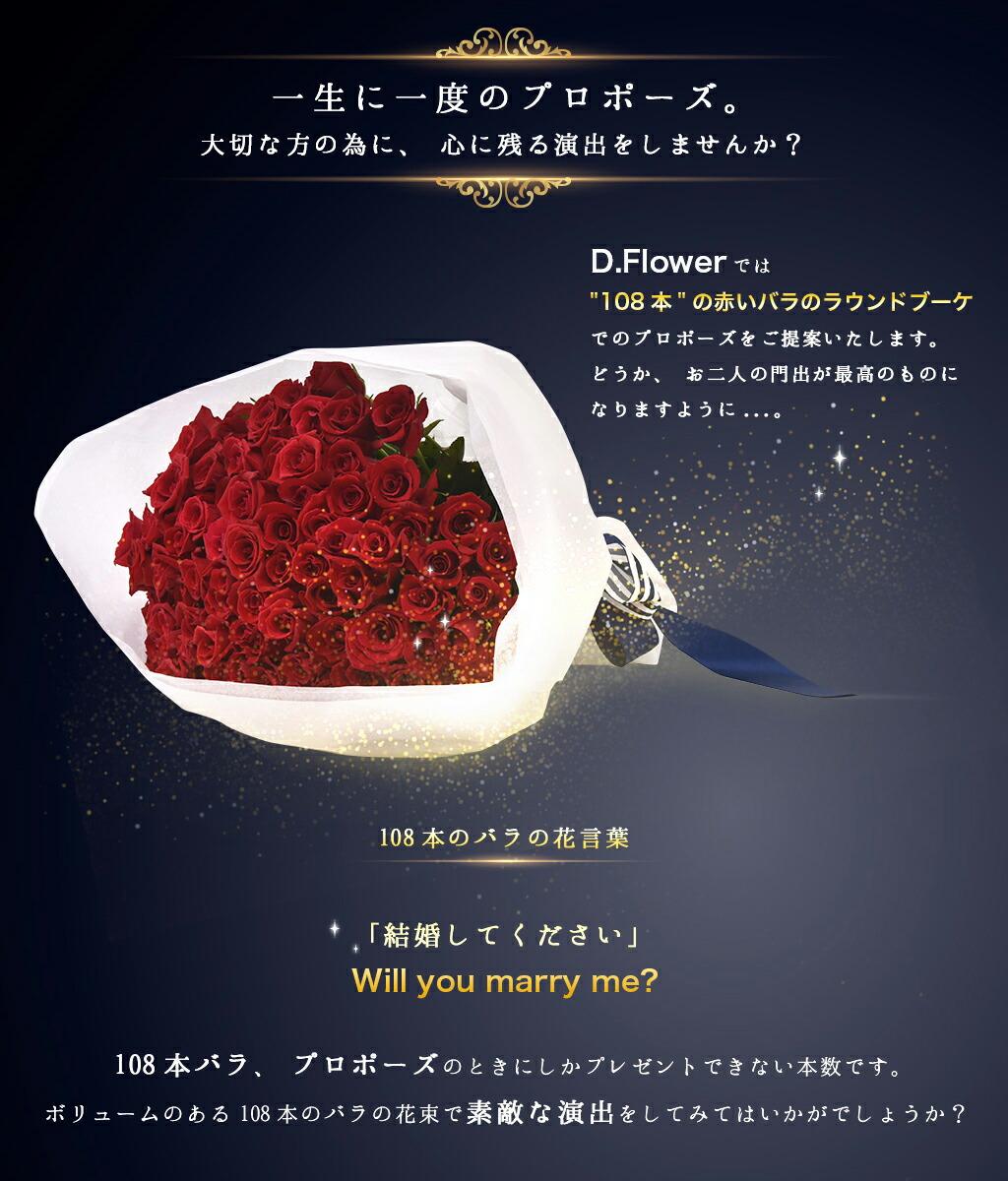 一生に一度のプロポーズ。大切な方の為に、心に残る演出をしませんか?D.Flowerでは108本の赤いバラのラウンドブーケでのプロポーズをご提案いたします。どうか、お二人の門出が最高のものになりますように…。108本のバラの花言葉「結婚してください」Will you marry me? 108本バラ、プロポーズのときにしかプレゼントできない本数です。ボリュームのある108本のバラの花束で素敵な演出をしてみてはいかがでしょうか?
