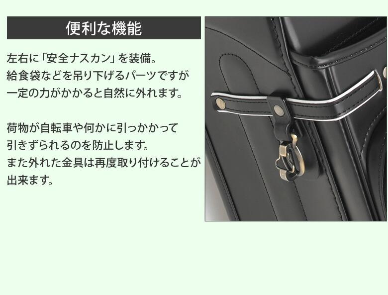便利な機能 左右に「安全ナスカン」を装備。給食袋などを吊り下げるパーツですが一定の力がかかると自然に外れます。荷物が自転車や何かに引っかかって引きずられるのを防止します。また外れた金具は再度取り付けることが出来ます。