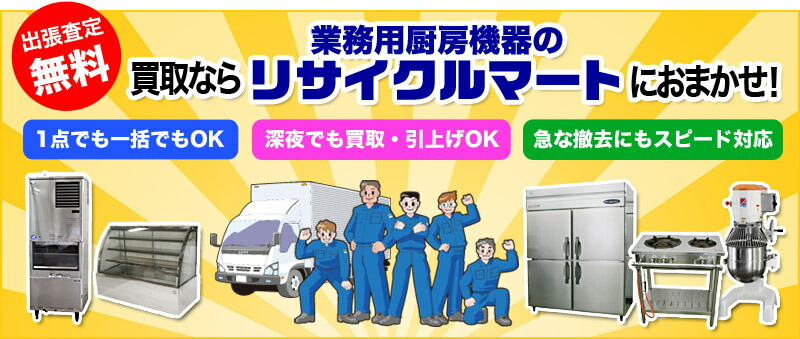 出張査定無料!厨房機器の買取りなら、業務用厨房機器のリサイクルマートにおまかせ!1点でも一括でもOK!深夜でも買取・引上げOK!急な撤去にもスピード対応
