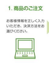 1. 商品のご注文 お客様情報を正しく入力いただき、決済方法をお選びください。