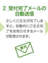 2. 受付完了メールの自動送信 正しくご注文が完了しますと、自動的にご注文完了をお知らせするメールが配信されます。