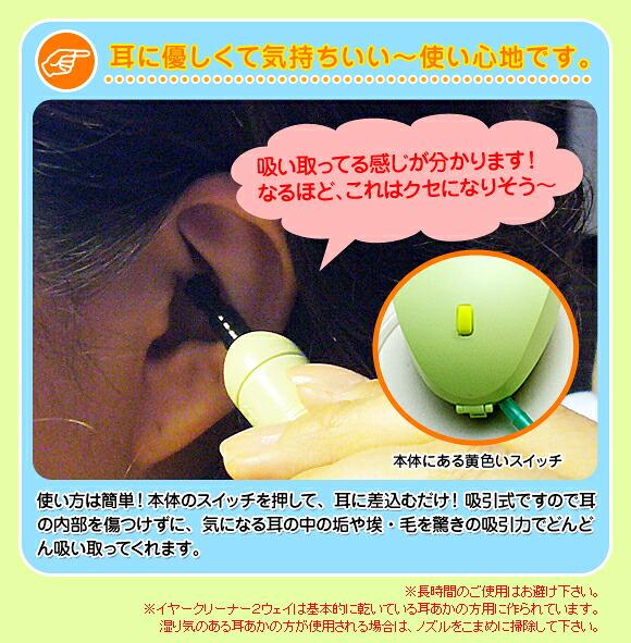 耳に優しくて気持ちいい〜使い心地です。 「吸い取ってる感じが分かります!なるほど、これはクセになりそう〜」 使い方は簡単!本体のスイッチを押して、耳に差込むだけ! 吸引式ですので耳の内部を傷つけずに、気になる耳の中の垢や埃・毛を 驚きの吸引力でどんどん吸い取ってくれます。 ※長時間のご使用はお避け下さい。 ※イヤークリーナー2ウェイは基本的に乾いている耳あかの方用に作られています。 湿り気のある耳あかの方が使用される場合は、ノズルをこまめに掃除して下さい。