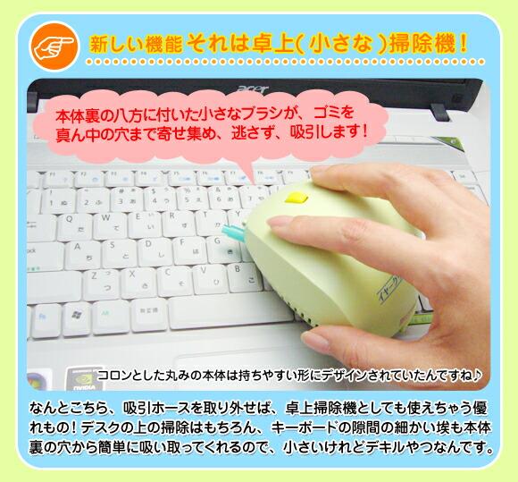 新しい機能それは卓上(小さな)掃除機! 「本体裏の八方に付いた小さなブラシが、ゴミを真ん中の穴まで寄せ集め、逃さず、吸引します!」 なんとこちら、吸引ホースを取り外せば、卓上掃除機としても使えちゃう優れもの! デスクの上の掃除はもちろん、キーボードの隙間の細かい埃も本体裏の穴から簡単に吸い取ってくれるので、 小さいけれどデキルやつなんです。
