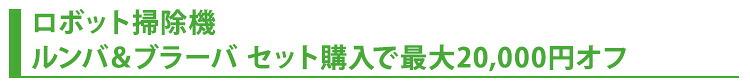 ロボット掃除機  ルンバ&ブラーバ セット購入で最大20,000円オフ!