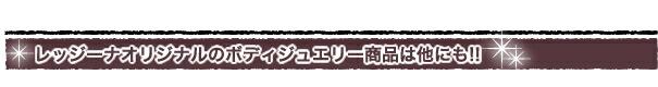 レッジーナオリジナルのボディジュエリー商品は他にも!!