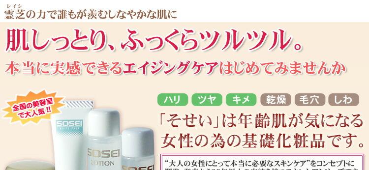 本当に実感できるエイジングケアを!基礎化粧品「そせいスキンケアシリーズ」は年齢肌が気になる女性の為も基礎化粧品。天然保湿成分「霊芝エキス」が肌にたっぷりとうるおいを与え、翌朝の肌のハリ・ツヤがアップ!