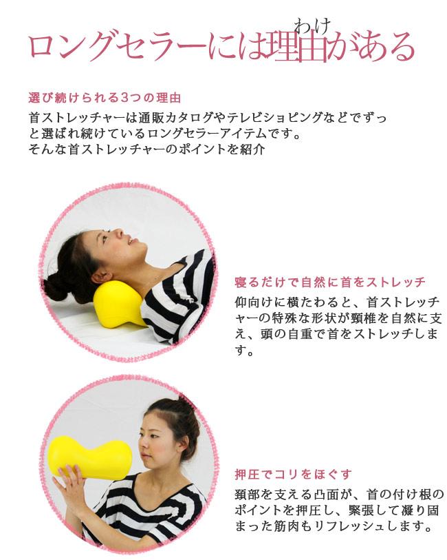 ロングセラーには理由がある 選び続けられる3つの理由 首ストレッチャーは通販カタログやテレビショピングなどでずっと選ばれ続けているロングセラーアイテムです。そんな首ストレッチャーのポイントを紹介 寝るだけで自然に首をストレッチ仰向けに横たわると、首ストレッチャーの特殊な形状が頸椎を自然に支え、頭の自重で首をストレッチします。 押圧でコリをほぐす 頚部を支える凸面が、首の付け根のポイントを押圧し、緊張して凝り固まった筋肉もリフレッシュします。