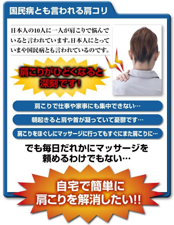 国民病とも言われる肩コリ 日本人の10人に一入か肩こりで悩んでいると言われています。日本人にとっていまや国民病とも言われているのです。肩こりがひどくなると深刻です 肩こりで仕事や家事にも集中できない…朝起きると肩や首が凝っていて憂鬱です… 肩こりをほぐしにマッサージに行ってもすぐにまた肩こりに… でも毎日だれかにマッサージを頼めるわけでもない… 自宅で簡単に肩こりを解消したい!!