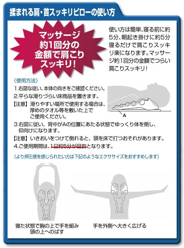 揉まれる肩・首スッキリピローの使い方 マッサージ約1回分の金額で肩こりスッキリ! 使い方は簡単、寝る前に約5分、朝起き掛けに約5分寝るだけで肩こりスッキリ楽になります。マッサージ約1回分の金額でつらい肩こりスッキリ! 使用方法 1.右図な従い、本体の向きをご確認ください。2.平らな滑りづらい床商品を置きます。 注意 滑りやすい場所で使用する場合は、厚めのタオル等を敷いた上でご使用ください。3.右図に従い、背中がAの位置にあたる状態でゆっくり体を倒し、仰向けになります。注意 いきおいをつけて倒れると、頭を床で打つおそれがあります。4.ご使用期間は、1日約5分が目安となります。より抑圧感を感じられたい力は下記のようなエクササイズをおすすめします 寝た状態で絢の上で手を組み、頭の上へのばす 手を外側へ大きく広げる