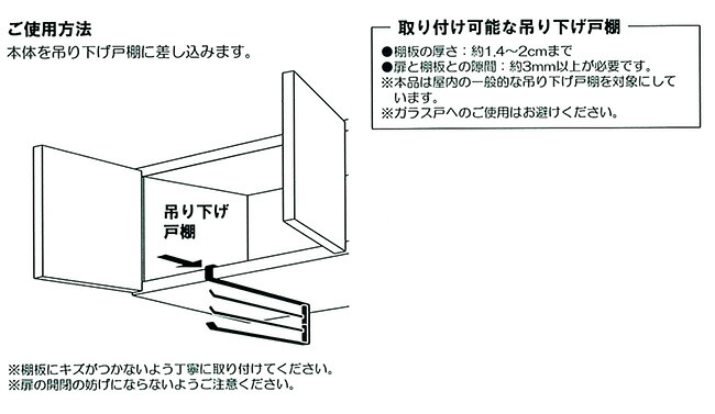 ご使用方法 本体を吊り下げ戸棚に差し込みます→棚板の厚さ:約1.4cm〜2cmまで→扉と棚板の隙間:約3cm以上必要です。※ガラス戸へのご使用はお避けください
