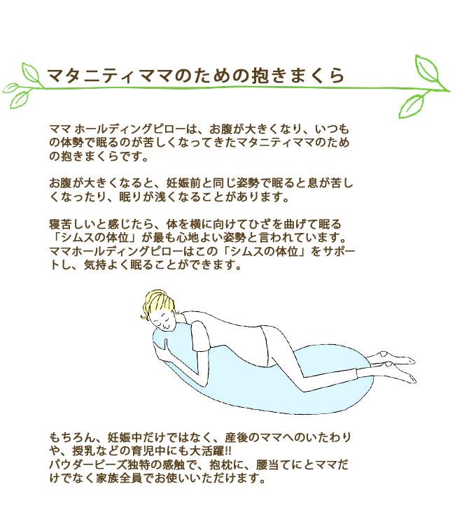 マタニティママのための抱きまくら。ママ ホールディングピローは、お腹が大きくなり、いつもの体勢で眠るのが苦しくなってきたマタニティママのための抱きまくらです。お腹が大きくなると、妊娠前と同じ姿勢で眠ると息が苦しくなったり、眠りが浅くなることがあります。寝苦しいと感じたら、体を横に向けてひざを曲げて眠るシムスの体位が最も心地よい姿勢と言われています。ママホールディングピローはこのシムスの体位をサポートし、気持よく眠ることができます。もちろん、妊娠中だけではなく、産後のママへのいたわりや、授乳などの育児中にも大活躍!!パウダービーズ独特の感触で、抱枕に、腰当てにとママだけでなく家族全員でお使いいただけます。