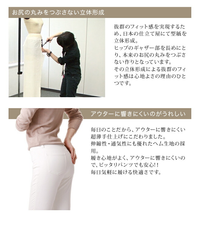 お尻の丸みをつぶさない立体形成。抜群のフィット感を実現するため、日本の仕立屋にて型紙を立体形成。ヒップのギャザー部を長めにとり、本来のお尻の丸みをつぶさない作りとなっています。その立体形成による抜群のフィット感は心地よさの理由のひとつです。アウターに響きにくいのがうれしい。毎日のことだから、アウターに響きにくいので、ピッタリパンツでも安心。毎日気軽に履ける快適さです