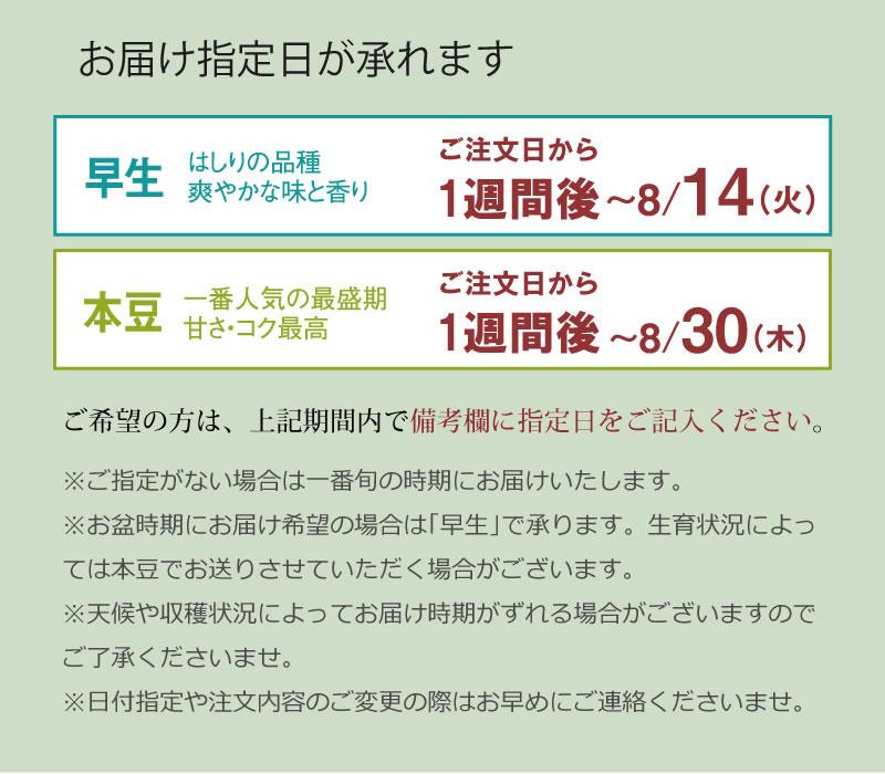お届け指定日が承れます。 早生は【8/4〜14】、本豆は【8/18〜30】でご希望の日にちを通信欄にご記入ください。