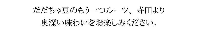 だだちゃ豆もう一つのルーツ、寺田より奥深い味わいをお楽しみください。