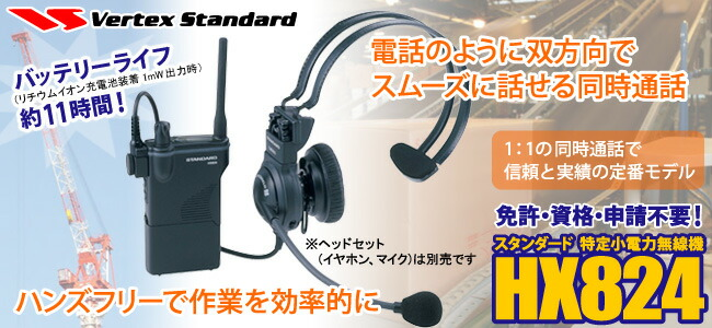 電話のように双方向でスムーズに話せる同時通話 ハンズフリーで作業を効率的に バッテリーライフ約11時間!(リチウムイオン充電池装着1mW出力時) 1:1の同時通話で信頼と実績の定番モデル 免許・資格・申請不要!スタンダード  特定小電力無線機HX824 ※ヘッドセット(イヤホン、マイク)は別売です
