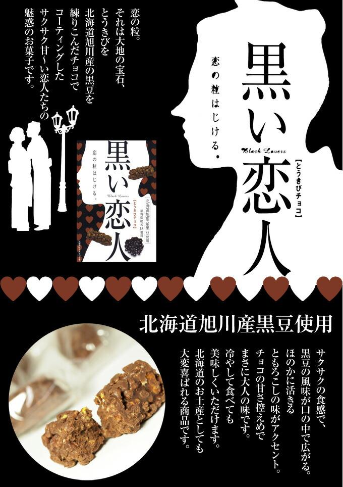 黒い恋人 恋の粒。 それは大地の宝石、 とうきびを 北海道旭川産の黒豆を 練りこんだチョコで コーティングした サクサク甘〜い恋人たちの 魅惑のお菓子です。