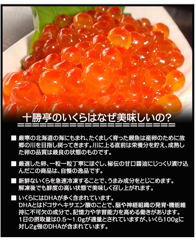 十勝亭のいくらはなぜ美味しいの? 厳寒の北海道の海にもまれ、たくましく育った親魚は産卵のために故郷の川を目指し戻ってきます。川に上る直前は栄養分を貯え、成熟した卵の品質は最良の状態のものです。  厳選した卵、一粒一粒丁寧にほぐし、秘伝の甘口醤油にじっくり漬け込んだこの商品は、自慢の逸品です。  新鮮ないくらを急速冷凍することで、うまみ成分をとじこめます。 解凍後でも鮮度の高い状態で美味しく召し上がれます。  いくらにはDHAが多く含まれています。 DHAとはドコサヘキサエン酸のことで、脳や神経組織の発育・機能維持に不可欠の成分で、記憶力や学習能力を高める働きがあります。 1日の摂取量は0.5~1.0gが適量とされていますが、いくら100gに対し2g強のDHAが含まれています。