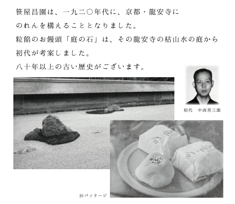 笹屋昌園は1920年代に、京都・龍安寺に暖簾を構えることとなりました。粒餡饅頭「庭の石」は、龍安寺の枯山水の庭から、初代が考案した、80年以上の歴史のある和菓子です。