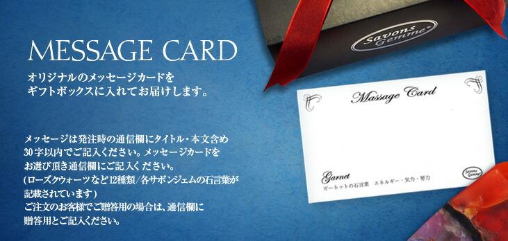 MASSAGE CARD オリジナルのメッセージカードをギフトボックスに入れてお届けします。 メッセージは発注時の通信欄にタイトル・本文含め30文字以内でご記入ください。メッセージカードをお選び頂き通信欄にご記入ください。(ローズクウォーツなど12種類/各サボンジェムの石言葉が記載されています)ご注文のお客様でご贈答用の場合は、通信欄に贈答用とご記入ください。