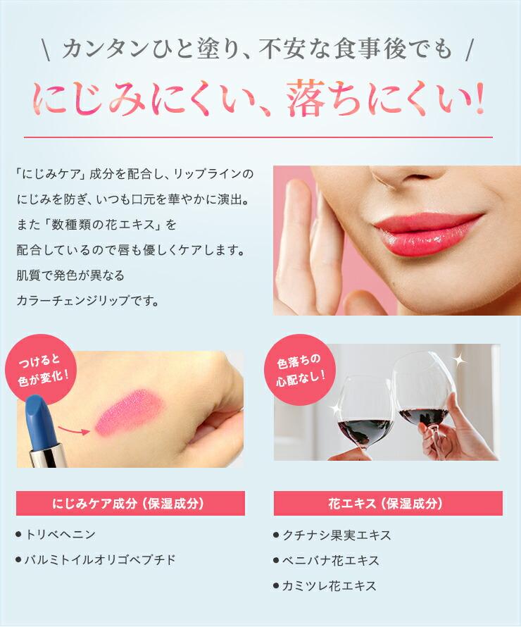 カンタンひと塗り、不安な食事後でも にじみにくい、落ちにくい!「にじみケア」成分を配合し、リップラインのにじみを防ぎ、いつも口元を華やかに演出。また「数種類の花エキス」を配合しているので唇も優しくケアします。肌質で発色が異なるカラーチェンジリップです。
