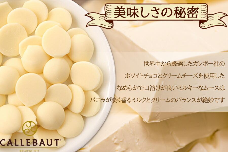 美味しさの秘密 ベルギーのカレボー社の高級ホワイトチョコレートを使用 なめらかで口溶けが良いミルキーなムースに仕上げました
