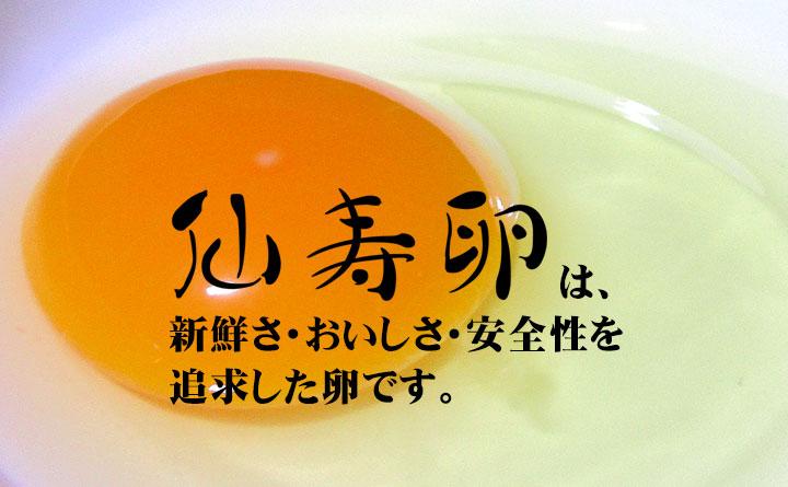 仙寿卵は、新鮮さ・おいしさ・安全性を追求した卵です。