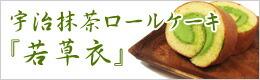 宇治抹茶ロールケーキ 「若草衣」