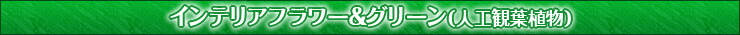 インテリアフラワー&グリーン(人工観葉植物)