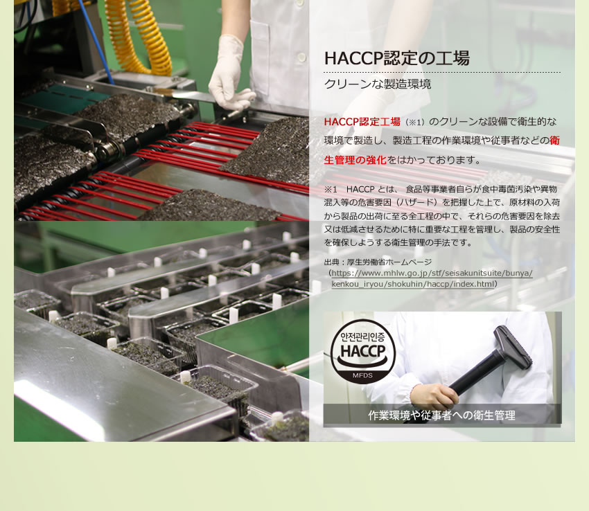 HACCP認定工場(※1)のクリーンな設備で衛生的な環境で製造し、製造工程の作業環境や従事者などの衛生管理の強化をはかっております。