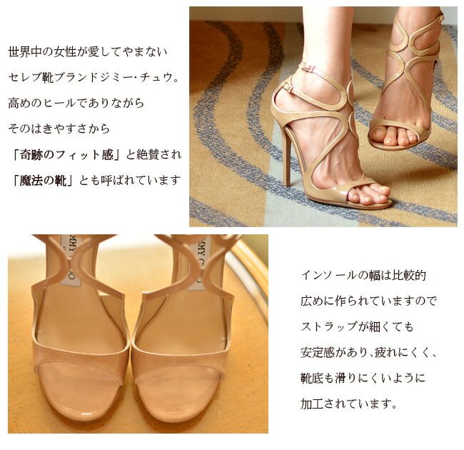 世界中の女性が愛してやまないセレブ靴ブランドジミー・チュウ。高めのヒールでありながらそのはきやすさから「奇跡のフィット感」と絶賛され「魔法の靴」とも呼ばれています。インソールの幅は比較的広めに作られていますのでストラップが細くても安定感があり、疲れにくく、靴底も滑りにくいように加工されています。