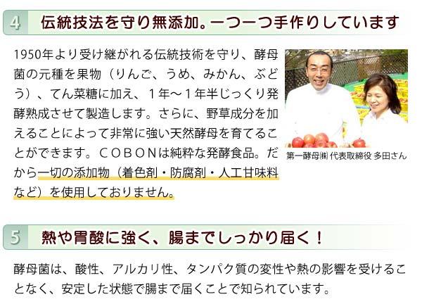 伝統技術を守り無添加。COBONは純粋な発酵食品なので一切の添加物(着色剤・防腐剤・人口甘味料など)を使用しておりません。また、酵母菌は熱や胃酸に強く、腸までしっかり届きます。