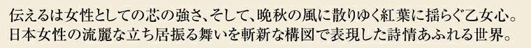 伝えるは女性としての芯の強さ、そして、晩秋の風に散りゆく紅葉に揺らぐ乙女心。 日本女性の流麗な立ち居振る舞いを斬新な構図で表現した詩情あふれる世界。