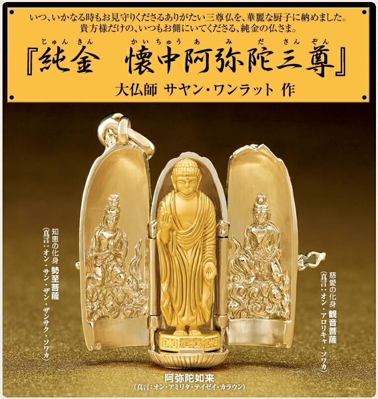 『純金 懐中阿弥陀三尊』大仏師 サヤン・ワンラット 作  いつ、いかなる時もお見守りくださるありがたい三尊仏を、華麗な厨子に納めました。貴方様だけの、いつもお側にいてくださる、純金の仏さま。