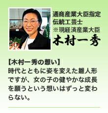 通商産業大臣(現・経済産業大臣)指定伝統工芸士【木村一秀の想い】  時代とともに姿を変えた雛人形 ですが、女の子の健やかな成長 を願うという想いはずっと変わ らない。