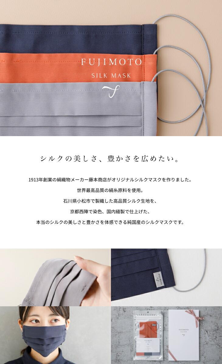 FUJIMOTO SILK MASK シルクの美しさ、豊かさを広めたい。1913年創業の絹織物メーカー藤本商店がオリジナルシルクマスクを作りました。世界最高品質の絹糸原料を使用。石川県小松市で製織した高品質シルク生地を、京都西陣で染色、国内縫製で仕上げた、本当のシルクの美しさと豊かさを体感できる純国産のシルクマスクです。