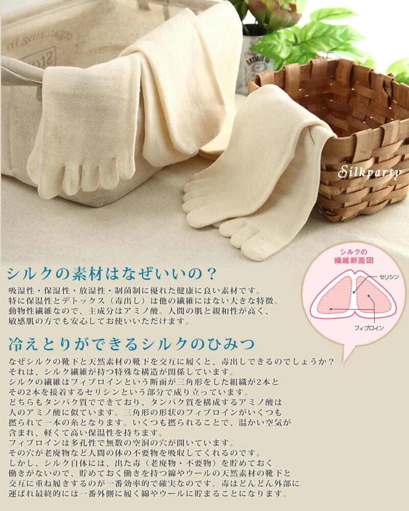 【シルクの素材はなぜいいの?】  吸湿性・保湿性・放湿性・制菌制に優れた健康に良い素材です。特に保温性とデトックス(毒出し)は他の繊維にはない大きな特徴。動物性繊維なので、主成分はアミノ酸。人間の肌と親和性が高く、敏感肌の方でも安心してお使いいただけます。  【冷えとりができるシルクのひみつ】  なぜシルクの靴下と天然素材の靴下を交互に履くと、毒出しできるのでしょうか?  それは、シルク繊維が持つ特殊な構造が関係しています。 シルクの繊維はフィブロインという断面が三角形をした組織が2本とその2本を接着するセリシンという部分で成り立っています。どちらもタンパク質でできており、タンパク質を構成するアミノ酸は人のアミノ酸に似ています。三角形の形状のフィブロインがいくつも撚られて一本の糸となります。いくつも撚られることで、温かい空気が含まれ、軽くて高い保温性を持ちます。 フィブロインは多孔性で無数の空洞の穴が開いています。その穴が老廃物など人間の体の不要物を吸収してくれるのです。 しかし、シルク自体には、出た毒(老廃物・不要物)を貯めておく働きがないので、貯めておく働きを持つ綿やウールの天然素材の靴下と交互に重ね履きするのが一番効率的で確実なのです。毒はどんどん外部に運ばれ最終的には一番外側に履く綿やウールに貯まることになります。