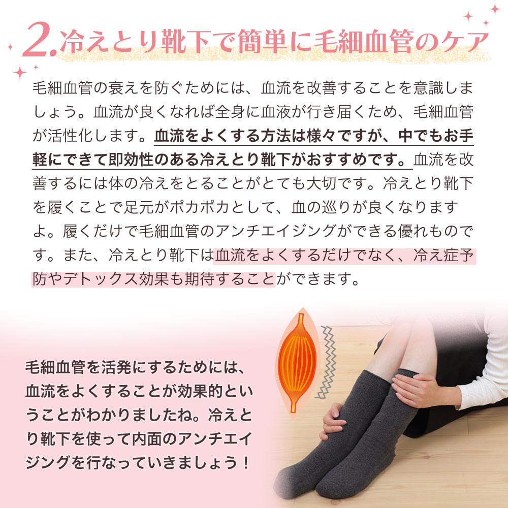 2.冷えとり靴下で簡単に毛細血管のケア 毛細血管の衰えを防ぐためには、血流を改善することを意識しましょう。血流が良くなれば全身に血液が行き届くため、毛細血管が活発になります。血流をよくする方法は様々ですが、中でもお手軽にできて即効性のある冷えとり靴下がおすすめです。血流を改善するには体の冷えをとることがとても大切です。冷えとり靴下を履くことで足元がポカポカとして、血の巡りが良くなりますよ。冷えとり靴下は履くだけで毛細血管のアンチエイジングができる優れものです。また、冷えとり靴下は血流をよくするだけでなく、冷え症予防やデトックス効果も期待することができます。 毛細血管を活発にするためには、血流をよくすることが効果的ということがわかりましたね。冷えとり靴下を使って内面のアンチエイジングを行なっていきましょう!