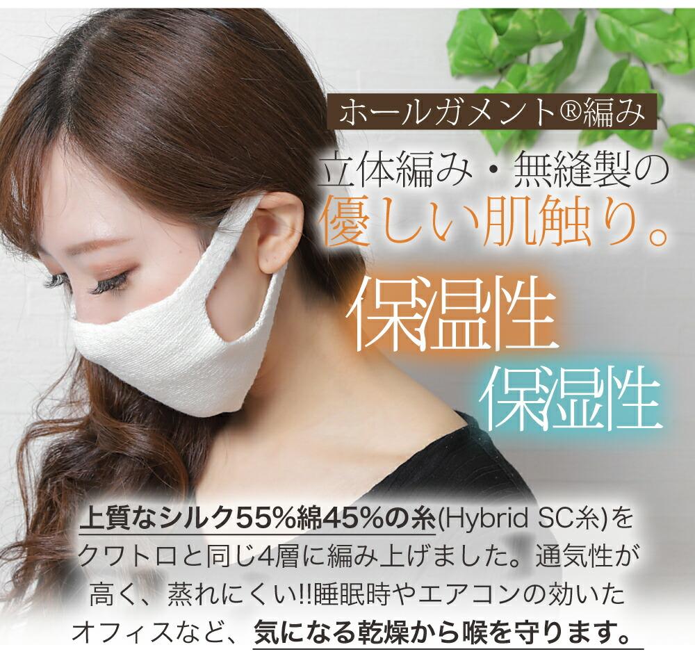 立体編み、無縫製の肌触りがやさしいマスクです。保温性、保湿性が高い。上質なシルク55%綿45%の糸(Hybrid SC糸)をクワトロと同じ4層に編み上げました。通気性が高く、むれにくい。睡眠時やエアコンの効いたオフィスなど、乾燥が気になるときに乾燥から喉を守ります。喉の弱い方、口呼吸してしまう方におすすめです。無縫製だから、やわらかフィット。顔に跡がついたりしません。シルク配合なのでベビーガーゼのような優しい着け心地。締め付け感も少なく、耳の部分もニットなのでマスクにありがちな耳の痛みもありません!就寝時もストレスフリー。何度も洗えるのがうれしいですね。