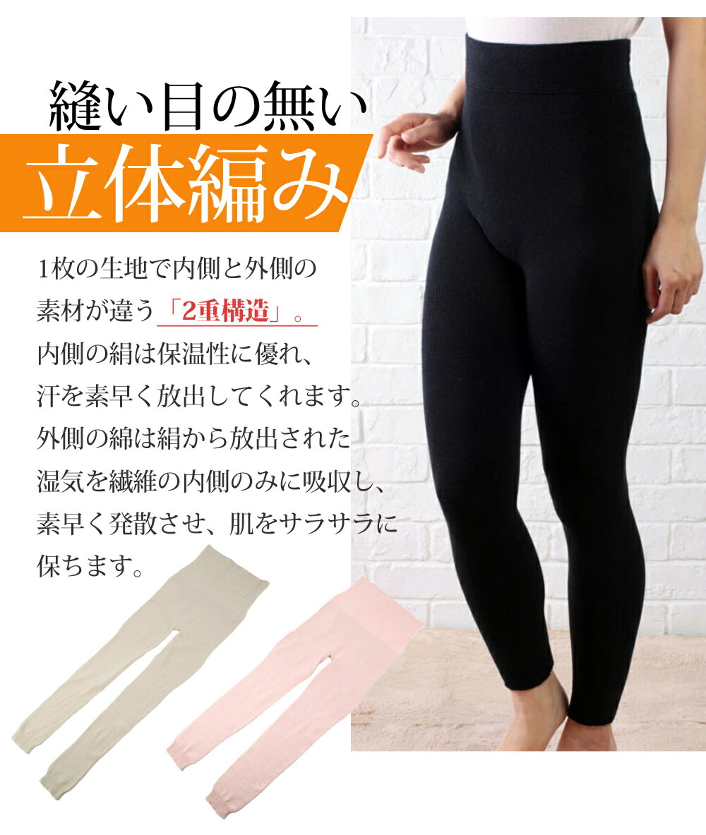 縫い目なし!の立体編み、両面ともに縫い目がない無縫製仕上げ。 下半身を冷えから守り、自然に身体にフィットします。1枚の生地で内側と外側の素材が違う「2重構造」。内側の絹は保温性に優れ、汗を素早く放出してくれます。外側の綿は絹から放出された湿気を繊維の内側のみに吸収し、素早く発散させ、肌をサラサラに保ちます。