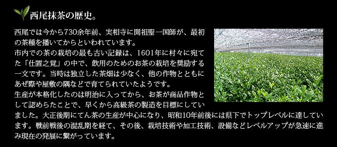 西尾抹茶の歴史。西尾では今から730余年前、実相寺に開祖聖一国師が、最初の茶種を播いてからといわれています。市内での茶の栽培の最も古い記録は、1601年に村々に宛てた「仕置之覚」の中で、飲用のためのお茶の栽培を奨励する一文です。当時は独立した茶畑は少なく、他の作物とともにあぜ際や屋敷の隅などで育てられていたようです。生産が本格化したのは明治に入ってから、お茶が商品作物として認められたことで、早くから高級茶の製造を目標にしていました。大正後期にてん茶の生産が中心になり、昭和10年前後には県下でトップレベルに達しています。戦前戦後の混乱期を経て、その後、栽培技術や加工技術、設備などレベルアップが急速に進み現在の発展に繋がっています。