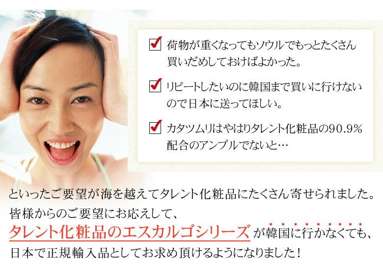 「カタツムリはやはりタレント化粧品の90.9%配合のアンプルでないと・・・」といったご要望が海を越えてタレント化粧品にたくさん寄せられました。タレント化粧品のエスカルゴシリーズが韓国に行かなくても、日本で正規輸入品としてお求め頂けるようになりました!