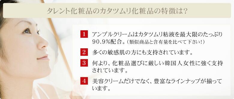 タレント化粧品のカタツムリ化粧品の特徴は?1.アンプルクリームはカタツムリ粘液を最大限のたっぷり90.9%配合。(類似商品と配合率を比べて下さい!)2.多くの敏感肌の方にも支持されています。3.何より、化粧品選びに厳しい韓国人女性に強く支持されています。4.美容クリームだけでなく、豊富なラインナップが揃っています。