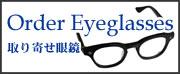 ORDER EYEGLASSES /<取り寄せ>眼鏡