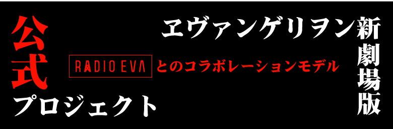 公式プロジェクト RADIO EVAとのコラボレーションモデル エヴァンゲリヲン新劇場版