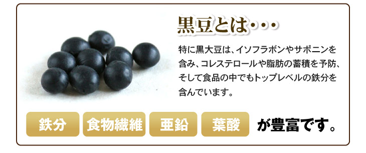 黒豆とは・・。特に黒大豆は、イソフラボンやサポニンを含み、コレステロールや脂肪の蓄積を予防、そして食品の中でもトップレベルの鉄分を含んでいます。。