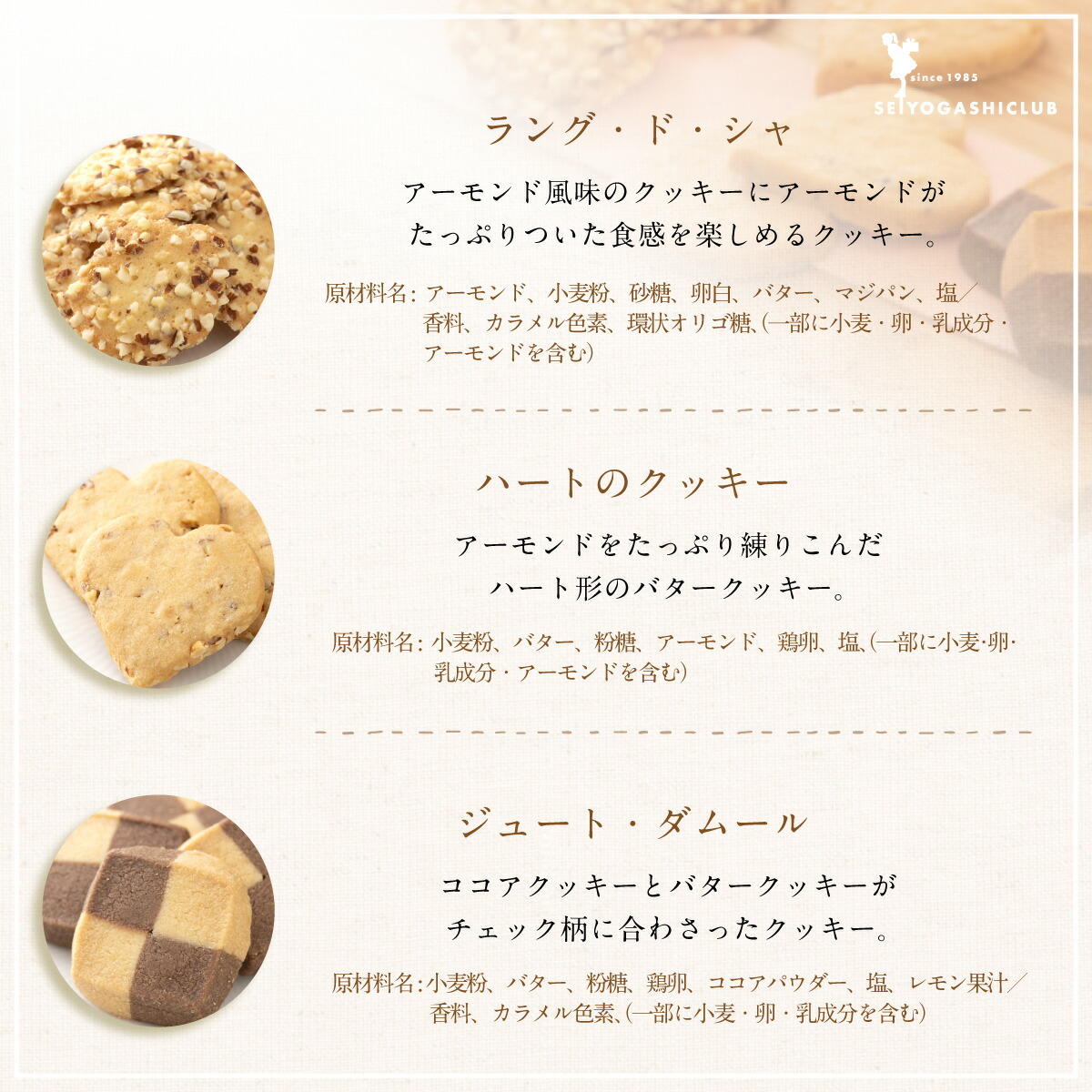 ラング・ド・シャは、アーモンド風味のクッキーにアーモンドがたっぷりついた食感を楽しめるクッキー。ハートのクッキーは、アーモンドをたっぷり練り込んだハート形のバタークッキー。ジュート・ダムールは、ココアクッキーとバタークッキがチェック柄に合わさったクッキー。