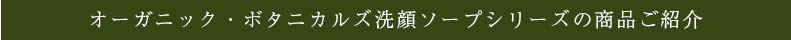 オーガニック・ボタニカルズ洗顔ソープシリーズの商品ご紹介