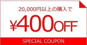 20000円以上の購入で400OFF SPECIAL COUPON
