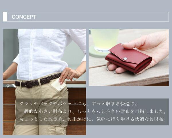 CONCEPT クラッチバッグやポケットにも、すっと収まる快適さ。一般的な小さい財布より、もっともっと小さい財布を目指しました。ちょっとした散歩や、お出かけに、気軽に持ち歩ける快適なお財布。